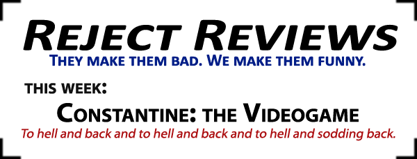 Reject Reviews: They make them bad. We make them funny. This week: Constantine: the Videogame: To hell and back and to hell and back and to hell and sodding back.